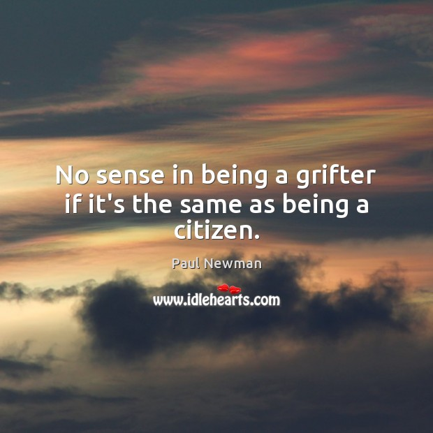 No sense in being a grifter if it's the same as being a citizen. Paul Newman Picture Quote