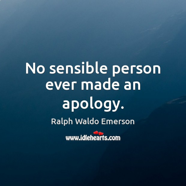 No sensible person ever made an apology. Ralph Waldo Emerson Picture Quote