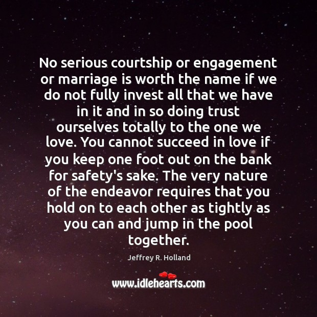 No serious courtship or engagement or marriage is worth the name if Jeffrey R. Holland Picture Quote