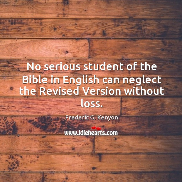 No serious student of the Bible in English can neglect the Revised Version without loss. Frederic G. Kenyon Picture Quote