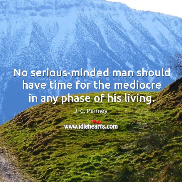 No serious-minded man should have time for the mediocre in any phase of his living. Image
