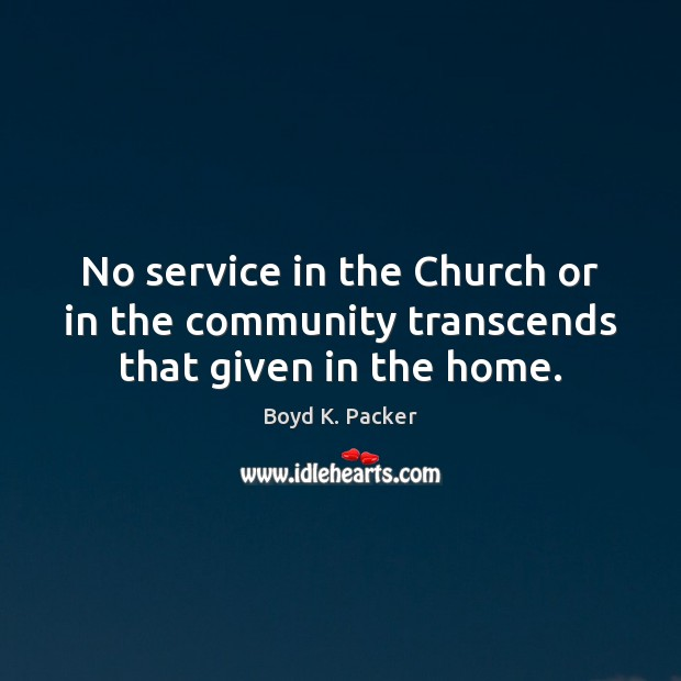 No service in the Church or in the community transcends that given in the home. Boyd K. Packer Picture Quote