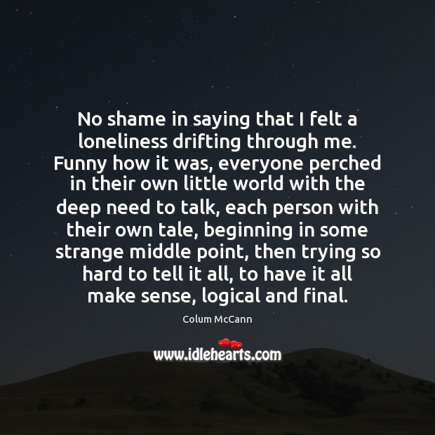 Image, No shame in saying that I felt a loneliness drifting through me.