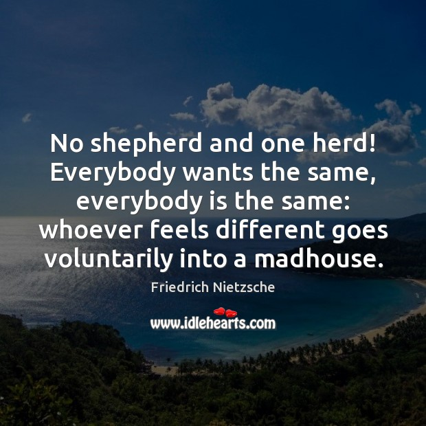 No shepherd and one herd! Everybody wants the same, everybody is the Friedrich Nietzsche Picture Quote