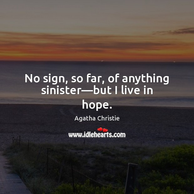 No sign, so far, of anything sinister—but I live in hope. Agatha Christie Picture Quote