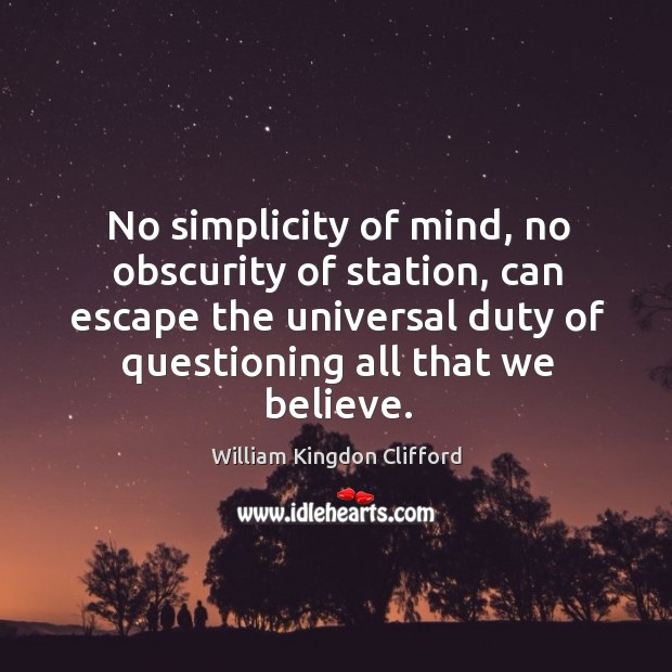 No simplicity of mind, no obscurity of station, can escape the universal duty of questioning all that we believe. Image