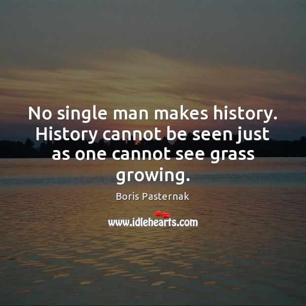 No single man makes history. History cannot be seen just as one cannot see grass growing. Image