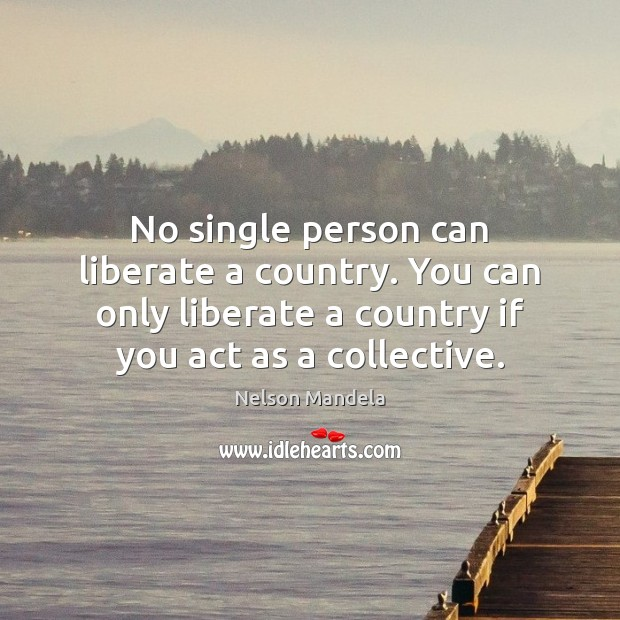 No single person can liberate a country. You can only liberate a Nelson Mandela Picture Quote