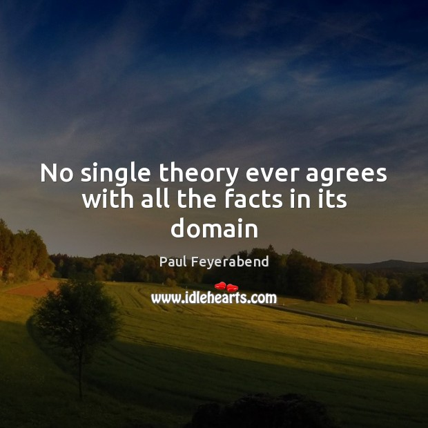 No single theory ever agrees with all the facts in its domain Paul Feyerabend Picture Quote