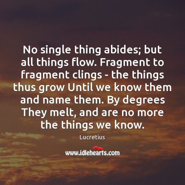 No single thing abides; but all things flow. Fragment to fragment clings Lucretius Picture Quote