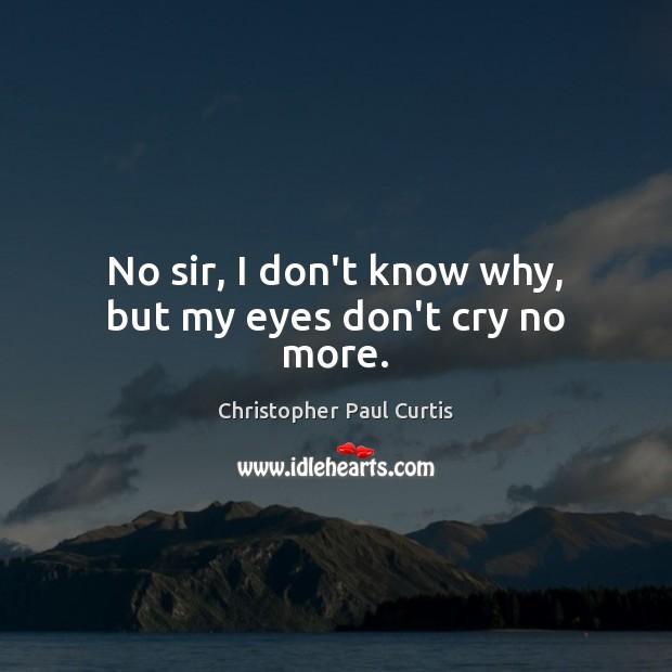 No sir, I don't know why, but my eyes don't cry no more. Image