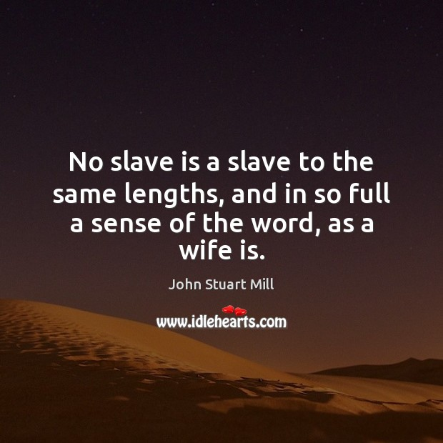 No slave is a slave to the same lengths, and in so full a sense of the word, as a wife is. John Stuart Mill Picture Quote