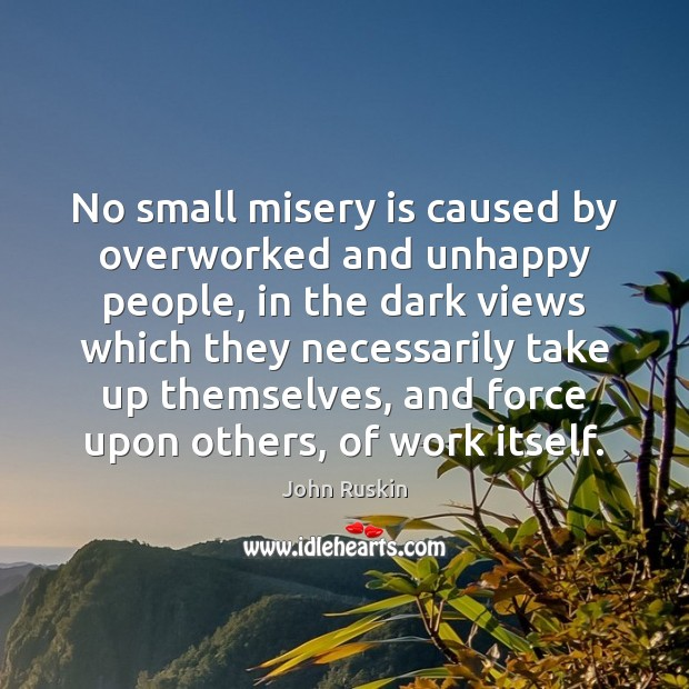 Image, No small misery is caused by overworked and unhappy people, in the