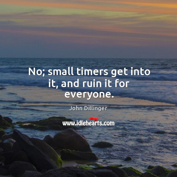 No; small timers get into it, and ruin it for everyone. Image