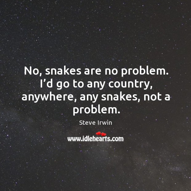 No, snakes are no problem. I'd go to any country, anywhere, any snakes, not a problem. Image