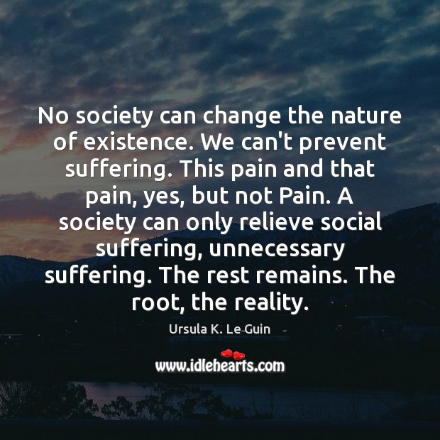 No society can change the nature of existence. We can't prevent suffering. Image