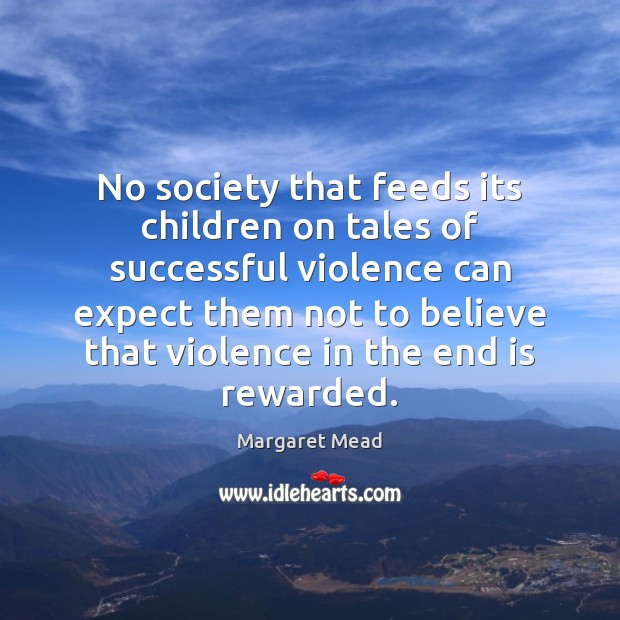 No society that feeds its children on tales of successful violence can Margaret Mead Picture Quote