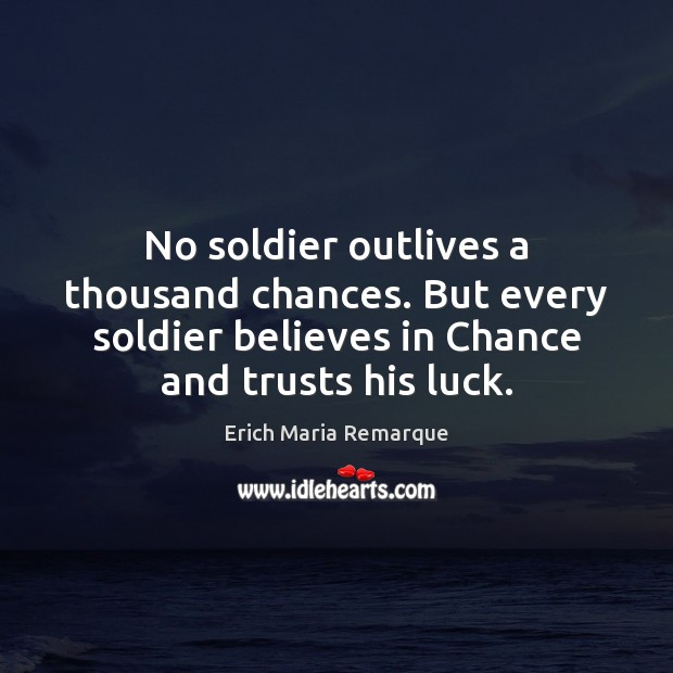 No soldier outlives a thousand chances. But every soldier believes in Chance Erich Maria Remarque Picture Quote