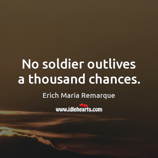 No soldier outlives a thousand chances. Erich Maria Remarque Picture Quote