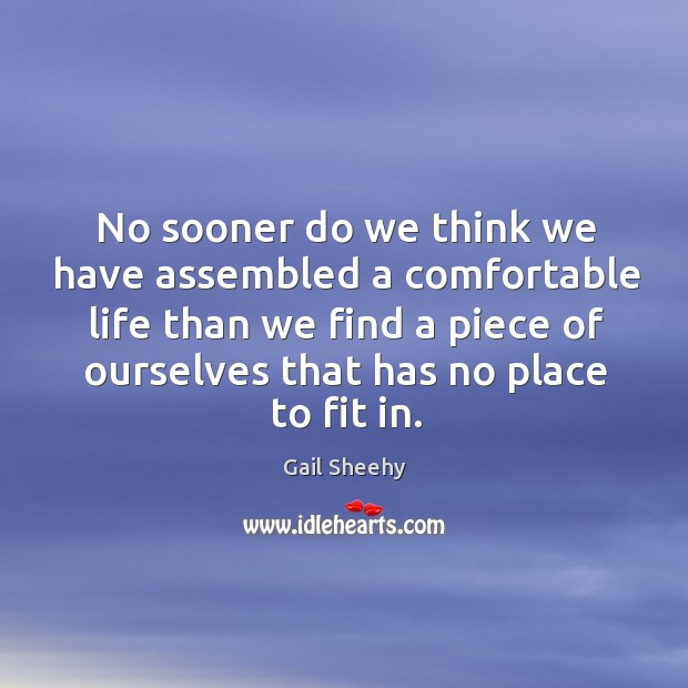 No sooner do we think we have assembled a comfortable life than we find a piece of ourselves that has no place to fit in. Image