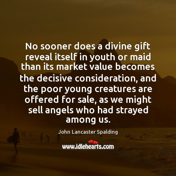 No sooner does a divine gift reveal itself in youth or maid John Lancaster Spalding Picture Quote