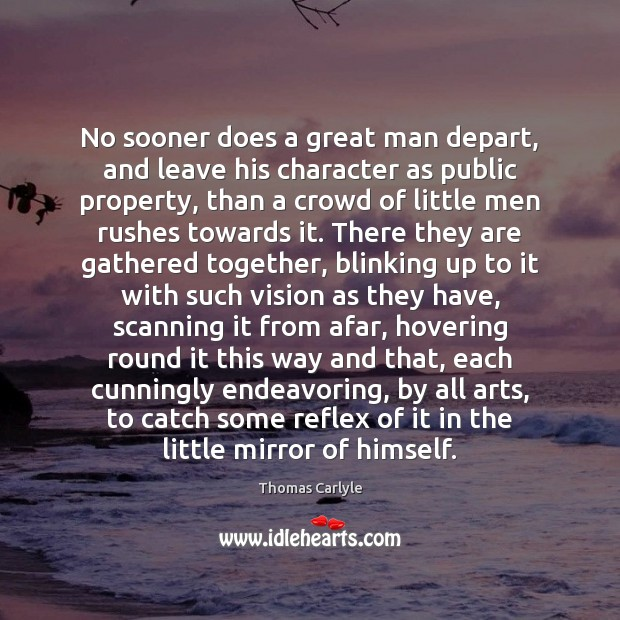No sooner does a great man depart, and leave his character as Thomas Carlyle Picture Quote