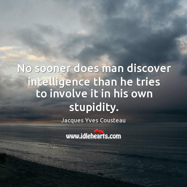No sooner does man discover intelligence than he tries to involve it in his own stupidity. Image