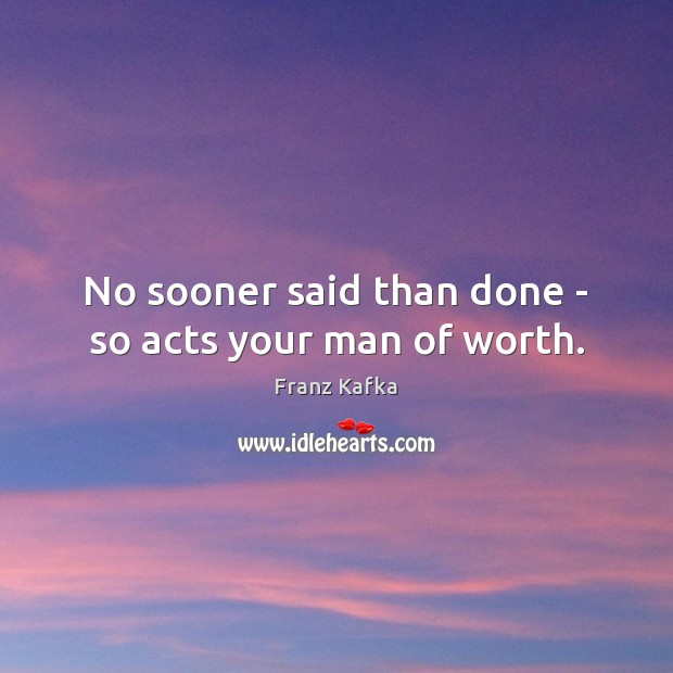 No sooner said than done – so acts your man of worth. Franz Kafka Picture Quote