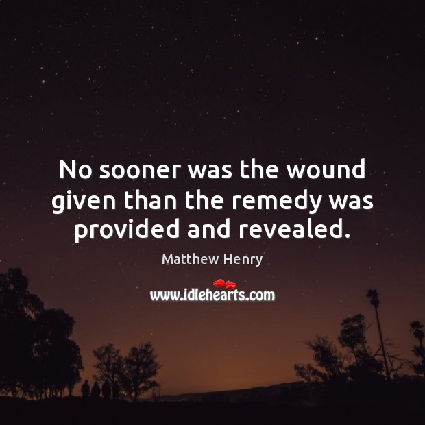 No sooner was the wound given than the remedy was provided and revealed. Image