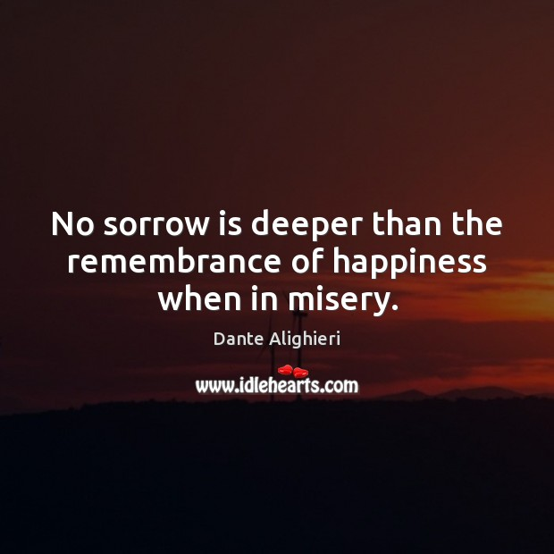 No sorrow is deeper than the remembrance of happiness when in misery. Dante Alighieri Picture Quote