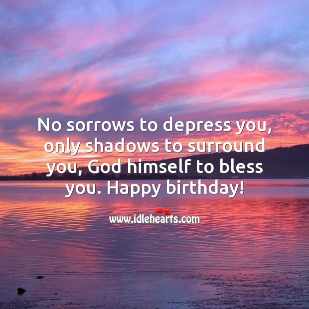 No sorrows to depress you, only shadows to surround you, God himself to bless you. Religious Birthday Messages Image