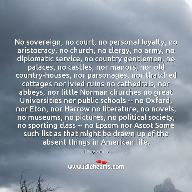 No sovereign, no court, no personal loyalty, no aristocracy, no church, no Henry James Picture Quote