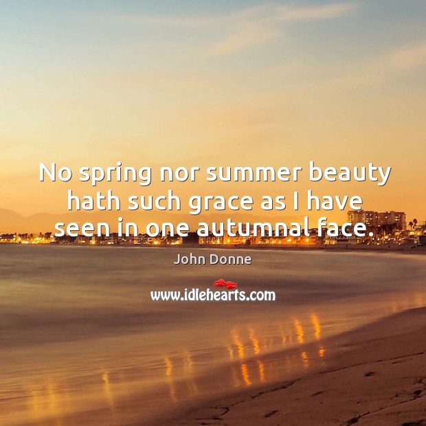 No spring nor summer beauty hath such grace as I have seen in one autumnal face. Image