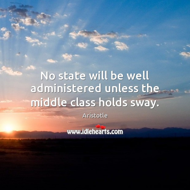 Image, No state will be well administered unless the middle class holds sway.