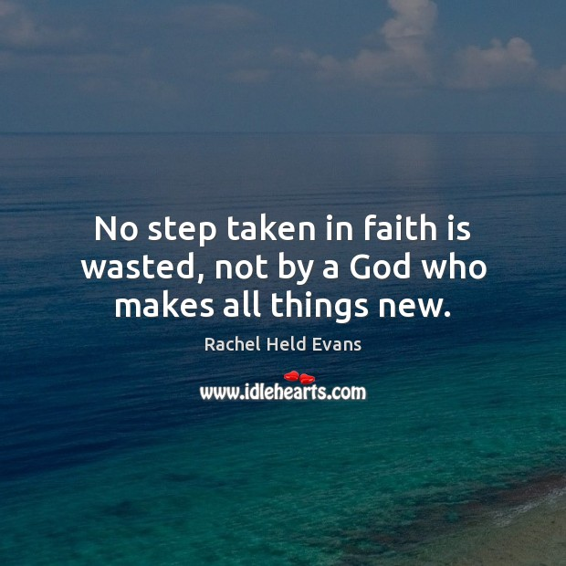 No step taken in faith is wasted, not by a God who makes all things new. Rachel Held Evans Picture Quote