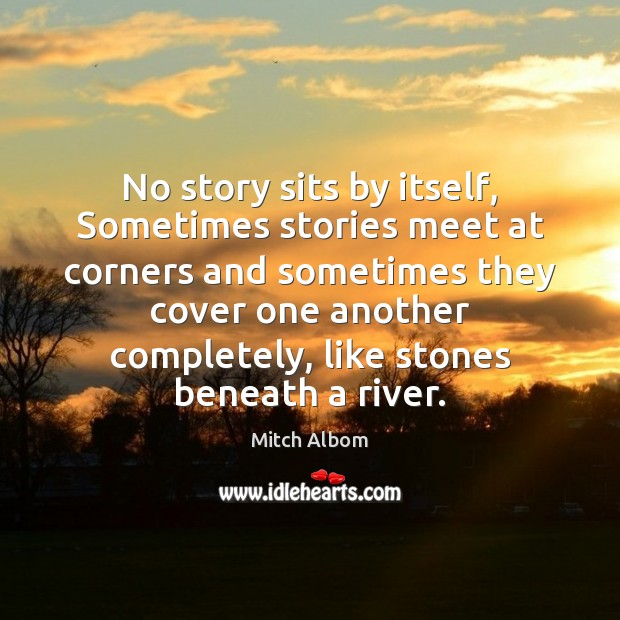 No story sits by itself, Sometimes stories meet at corners and sometimes Mitch Albom Picture Quote