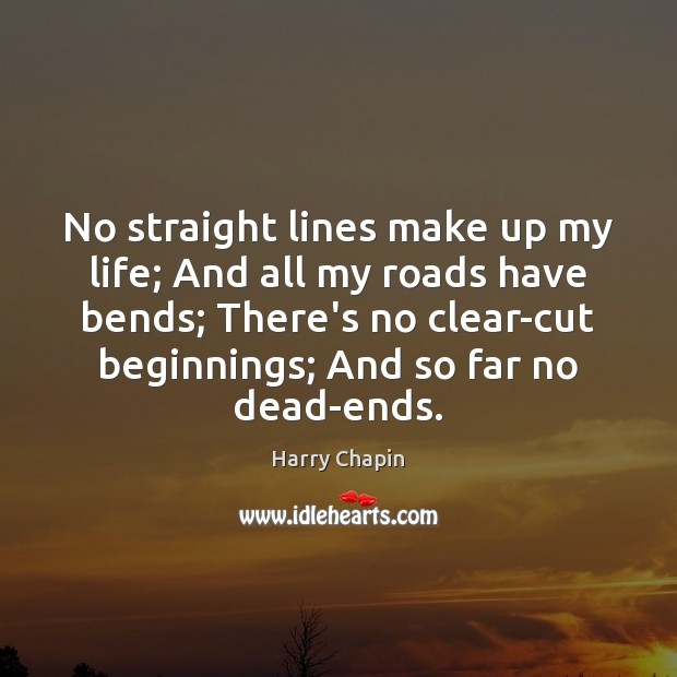No straight lines make up my life; And all my roads have Harry Chapin Picture Quote