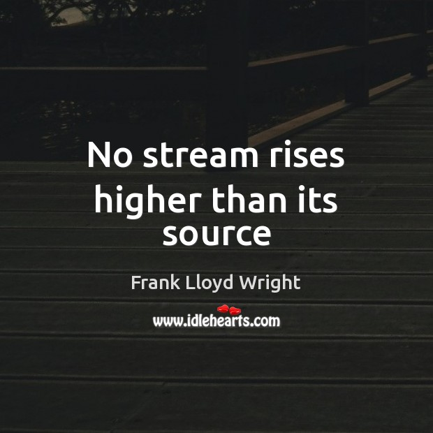 No stream rises higher than its source Frank Lloyd Wright Picture Quote