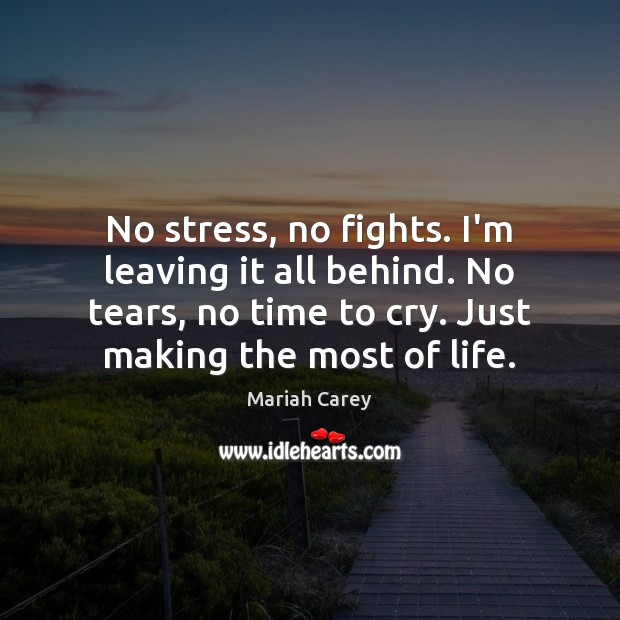 No stress, no fights. I'm leaving it all behind. No tears, no Mariah Carey Picture Quote