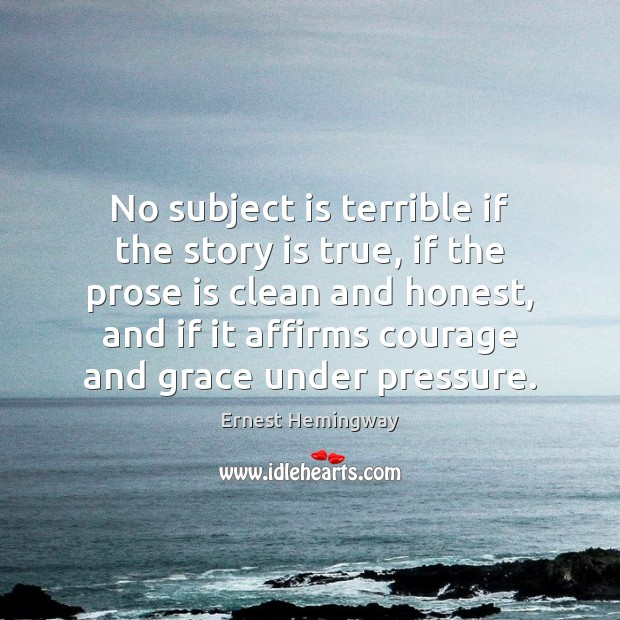 No subject is terrible if the story is true, if the prose Image