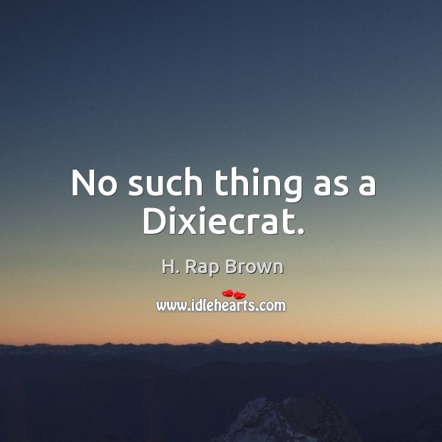 No such thing as a dixiecrat. Image
