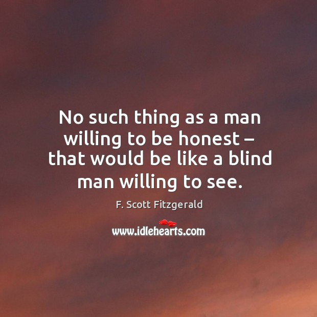 No such thing as a man willing to be honest – that would be like a blind man willing to see. Image