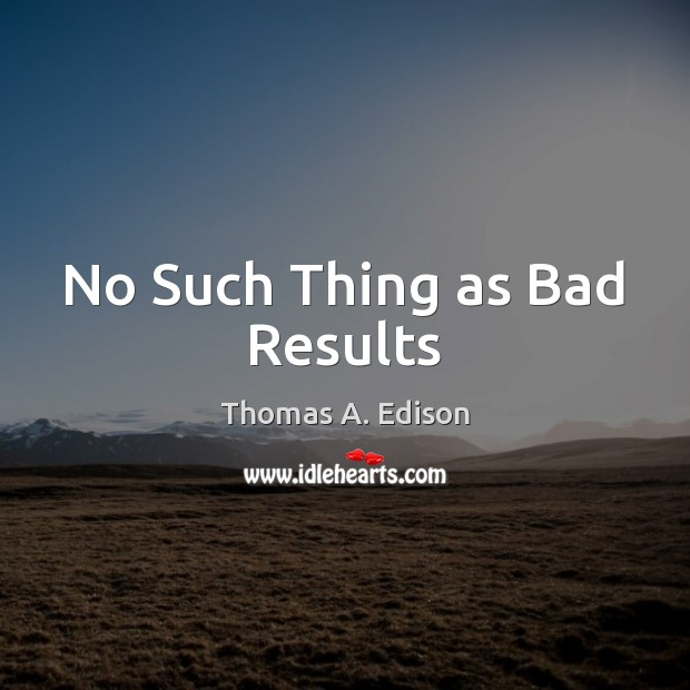 No Such Thing as Bad Results Thomas A. Edison Picture Quote