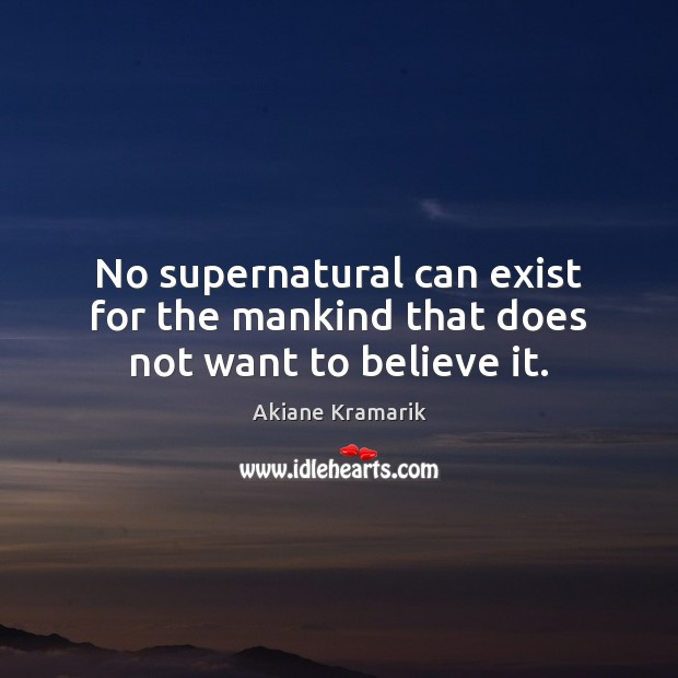 Image, No supernatural can exist for the mankind that does not want to believe it.