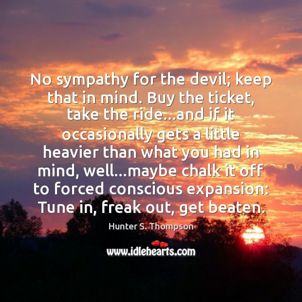 No sympathy for the devil; keep that in mind. Buy the ticket, Hunter S. Thompson Picture Quote