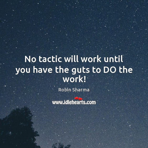 Image, No tactic will work until you have the guts to DO the work!