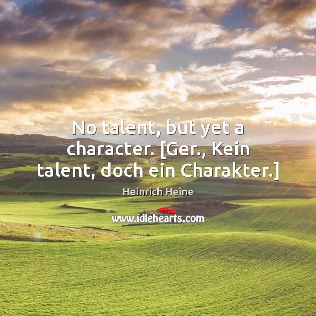 No talent, but yet a character. [Ger., Kein talent, doch ein Charakter.] Heinrich Heine Picture Quote