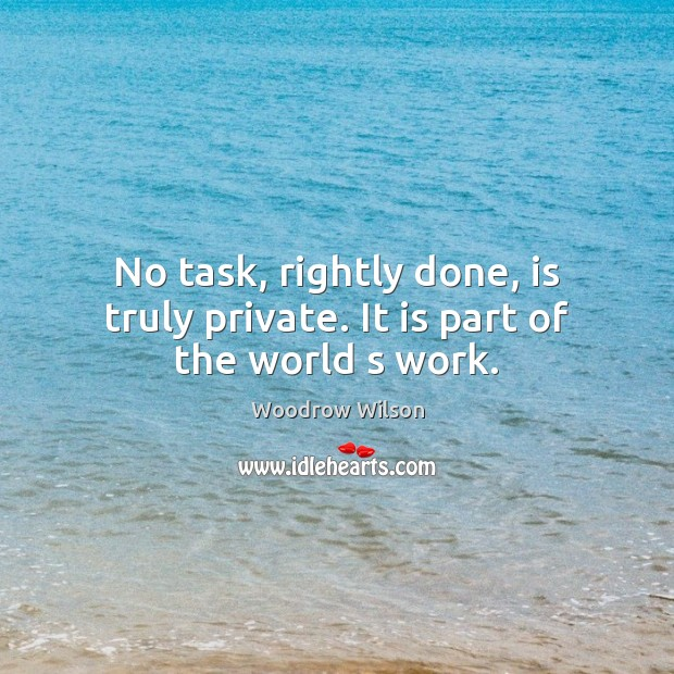 Image, No task, rightly done, is truly private. It is part of the world s work.