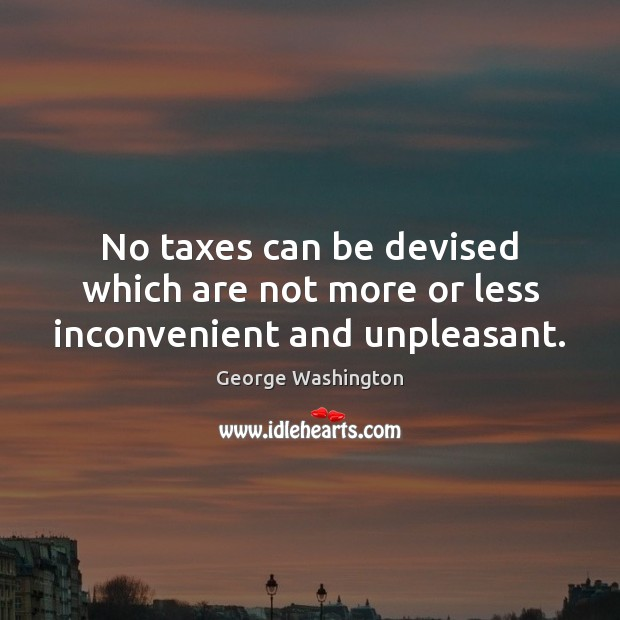 No taxes can be devised which are not more or less inconvenient and unpleasant. Image