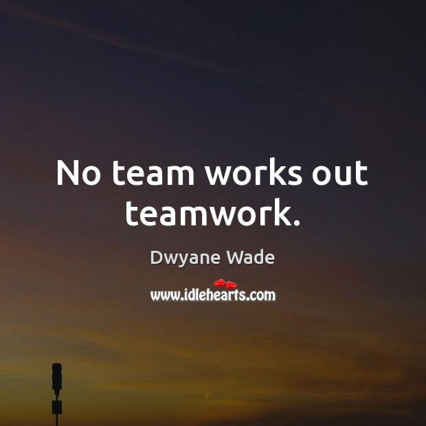 No team works out teamwork. Teamwork Quotes Image